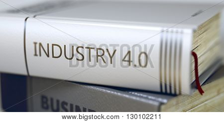 Book Title of Industry 4.0. Business - Book Title. Industry 4.0. Industry 4.0 - Book Title. Industry 4.0. Book Title on the Spine. Blurred Image with Selective focus. 3D Illustration.