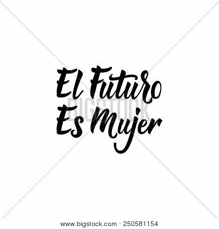 text in Spanish: The Future Is Female. Isolated calligraphy lettering. Feminist quote. Graphic design element. Can be used as print for poster, t shirt, postcard. El futuro es Mujer stock photo