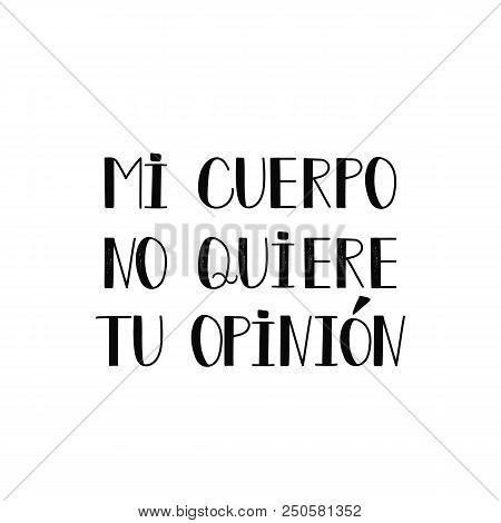 text in Spanish: my body does not want your opinion. Lettering. Feminist quote. Graphic design element. For poster, t shirt, postcard. My body my rules. Mi cuerpo no quiere tu opinion stock photo
