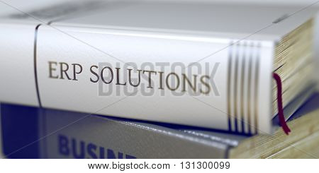 Book Title on the Spine - Erp Solutions. Book Title on the Spine - Erp Solutions. Closeup View. Stack of Books. Erp Solutions - Book Title. Erp Solutions Concept on Book Title. Blurred 3D Rendering. stock photo