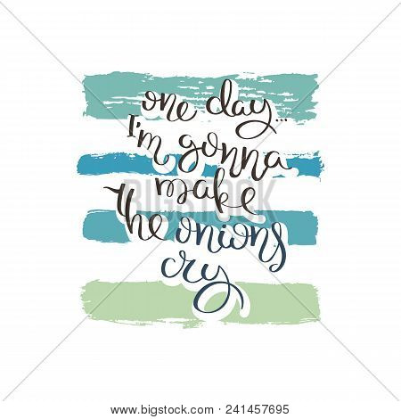 One day I am gonna make the onions cry. Hand drawn motivation quote. Creative vector typography concept for design and printing. Ready for cards, t-shirts, labels, stickers, posters. stock photo