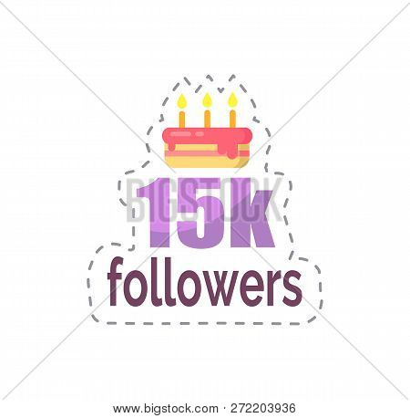 Followers 15k statistics and celebration isolated sticker vector. Patch with cake and fired candles, dessert to greet user with big number of profiles stock photo