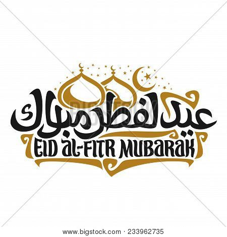 Vector logo with muslim greeting calligraphy Eid al-Fitr Mubarak, poster with original brush typeface for words eid al fitr mubarak in arabic, domes of mubarak mosque on white, moon with stars on sky stock photo