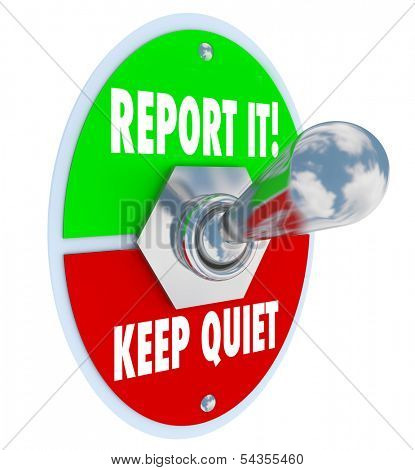 Report It or Keep Quiet choices on a 3d toggle switch to illustrate your decision options to inform authorities of wrongdoing or crime and do the right thing or remain silent out of fear stock photo