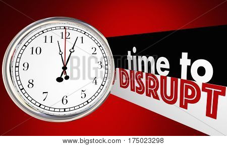 Time to Disrupt Change Evolve Shake Things Up Clock 3d Illustration stock photo