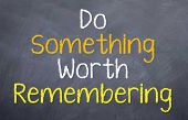 Do something worth recalling