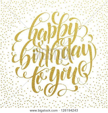 Happy Birthday To You Gold Text for greeting card, invitation for Birthday celebration.  Hand drawn