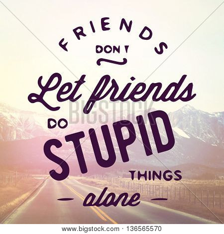 Inspirational Typographic Quote - Friends dont let friends do stupid things alone stock photo