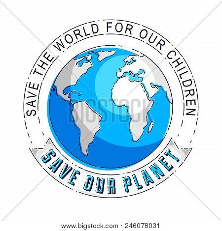Save our planet concept, eco ecology, earth climate changes, Earth Day April 22, planet with ribbon and typing vector emblem or illustration isolated over white background. stock photo