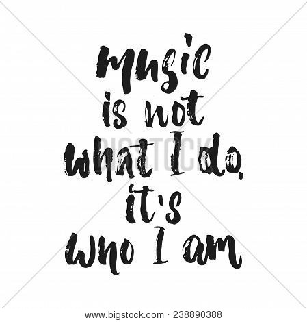 Music is not what i do, it's who i am- hand drawn lettering quote isolated on the white background. Fun brush ink vector illustration for banners, greeting card, poster design, photo overlays stock photo